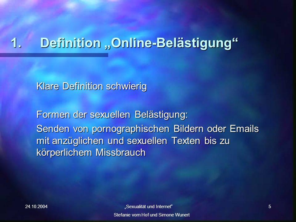 24.10.2004 Sexualität und Internet Stefanie vom Hof und Simone Wunert 5 1.Definition Online-Belästigung Klare Definition schwierig Formen der sexuelle
