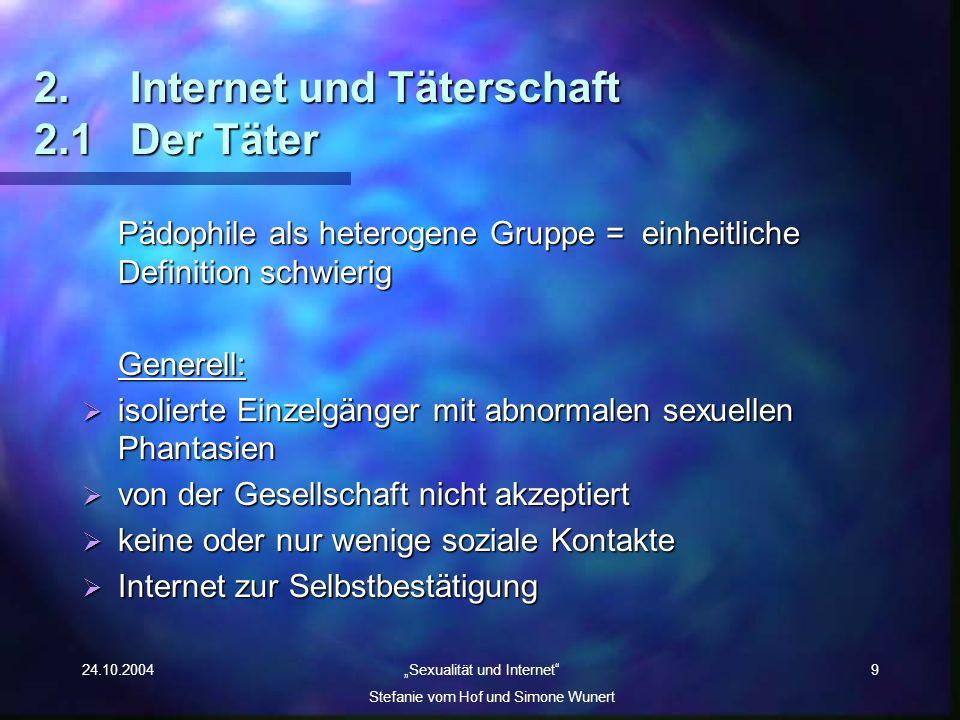 24.10.2004 Sexualität und Internet Stefanie vom Hof und Simone Wunert 9 2.Internet und Täterschaft 2.1 Der Täter Pädophile als heterogene Gruppe = ein