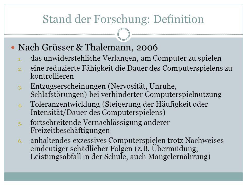 Stand der Forschung: Definition Nach Grüsser & Thalemann, 2006 1. das unwiderstehliche Verlangen, am Computer zu spielen 2. eine reduzierte Fähigkeit