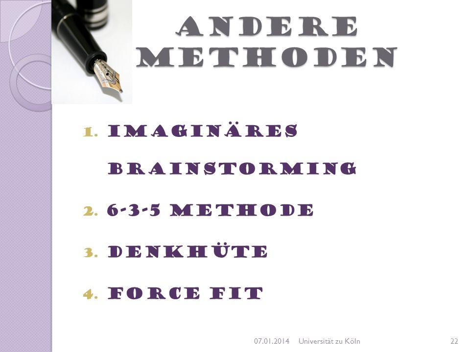 ANDERE METHODEN 1. Imaginäres Brainstorming 2. 6-3-5 Methode 3. Denkhüte 4. Force Fit 07.01.201422Universität zu Köln