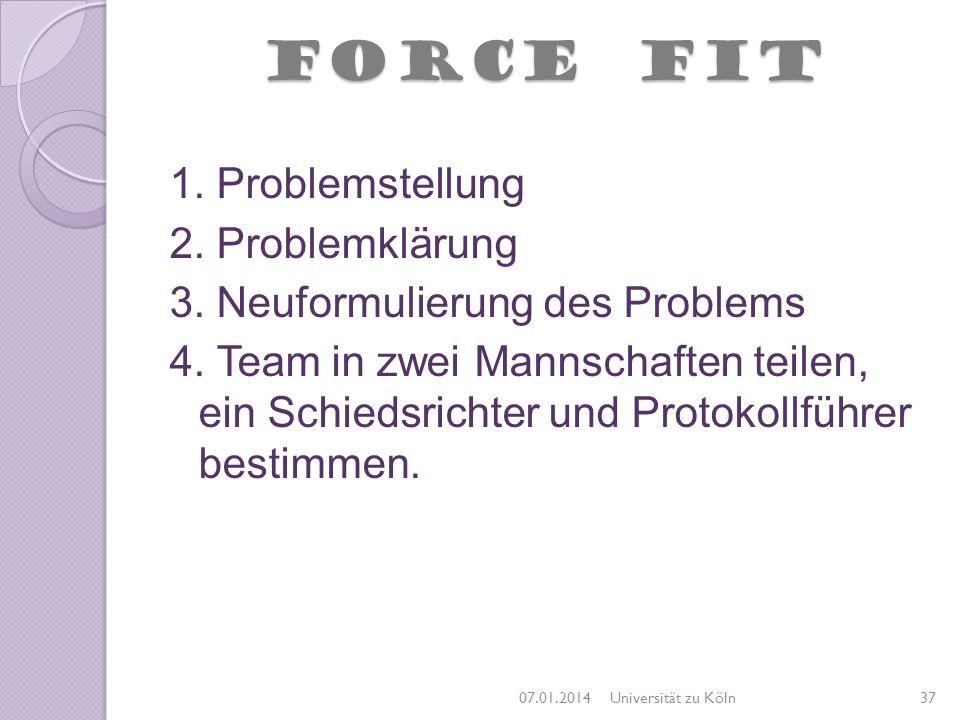 FORCE FIT 1. Problemstellung 2. Problemklärung 3. Neuformulierung des Problems 4. Team in zwei Mannschaften teilen, ein Schiedsrichter und Protokollfü