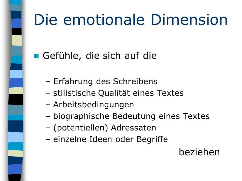 Die emotionale Dimension Gefühle, die sich auf die –Erfahrung des Schreibens –stilistische Qualität eines Textes –Arbeitsbedingungen –biographische Bedeutung eines Textes –(potentiellen) Adressaten –einzelne Ideen oder Begriffe beziehen
