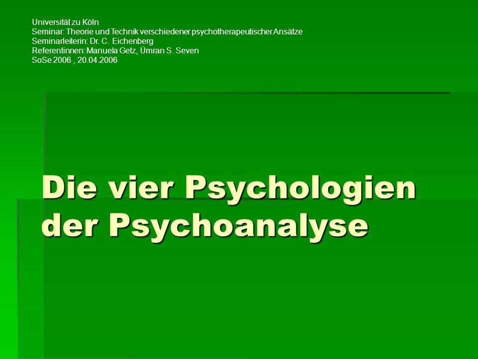 Die vier Psychologien der Psychoanalyse Universität zu Köln Seminar: Theorie und Technik verschiedener psychotherapeutischer Ansätze Seminarleiterin: