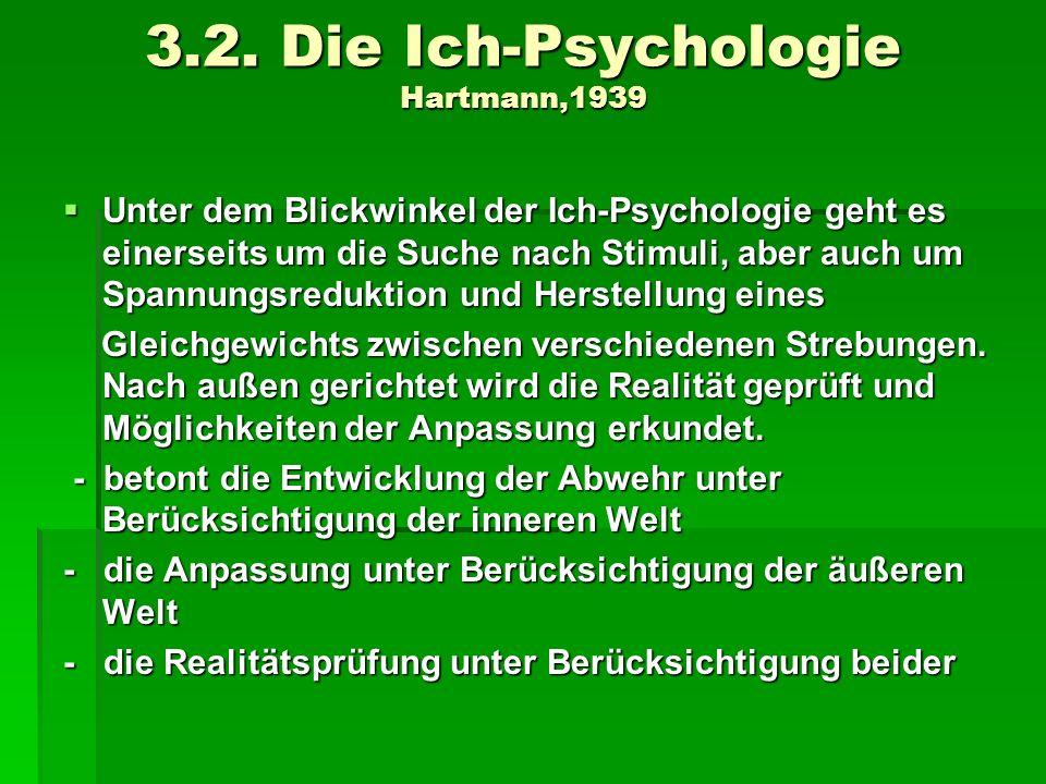 3.2. Die Ich-Psychologie Hartmann,1939 Unter dem Blickwinkel der Ich-Psychologie geht es einerseits um die Suche nach Stimuli, aber auch um Spannungsr