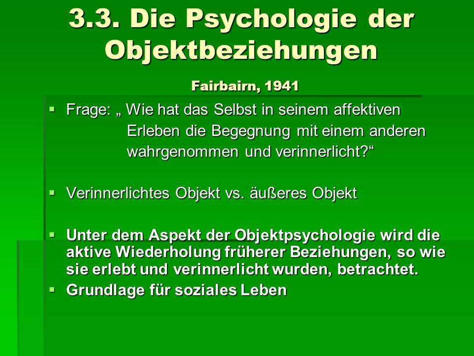 3.3. Die Psychologie der Objektbeziehungen Fairbairn, 1941 Frage: Wie hat das Selbst in seinem affektiven Frage: Wie hat das Selbst in seinem affektiv