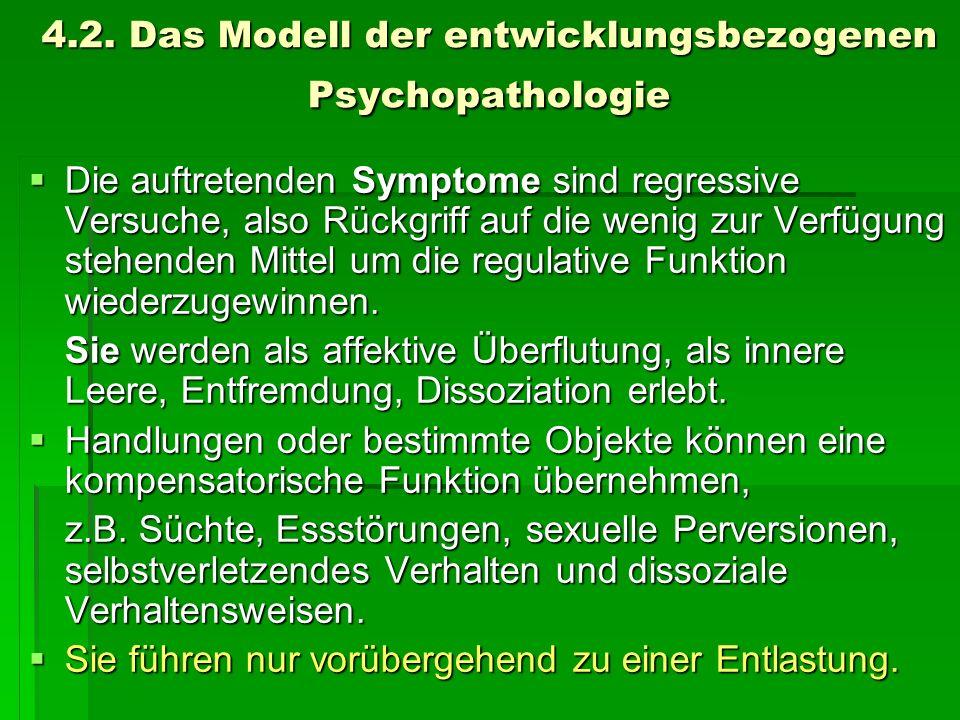 4.2. Das Modell der entwicklungsbezogenen Psychopathologie Die auftretenden Symptome sind regressive Versuche, also Rückgriff auf die wenig zur Verfüg