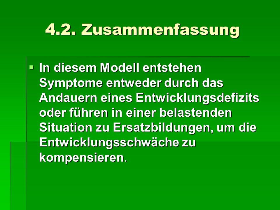 4.2. Zusammenfassung In diesem Modell entstehen Symptome entweder durch das Andauern eines Entwicklungsdefizits oder führen in einer belastenden Situa