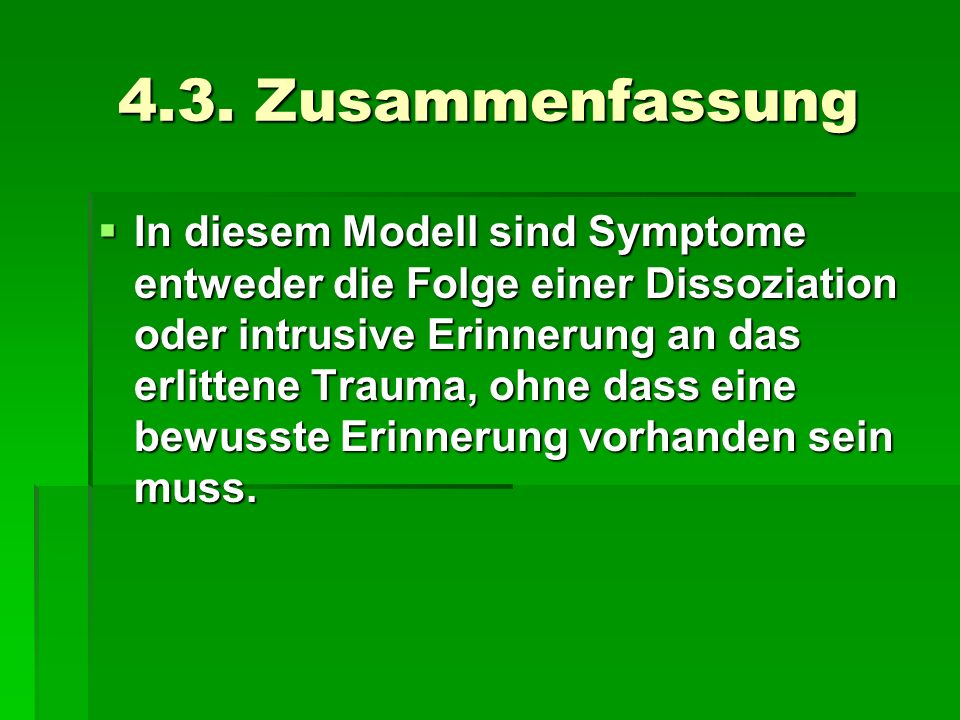 4.3. Zusammenfassung In diesem Modell sind Symptome entweder die Folge einer Dissoziation oder intrusive Erinnerung an das erlittene Trauma, ohne dass