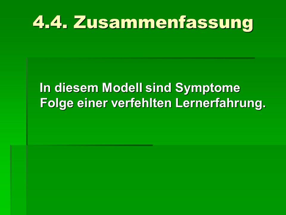 4.4. Zusammenfassung In diesem Modell sind Symptome Folge einer verfehlten Lernerfahrung. In diesem Modell sind Symptome Folge einer verfehlten Lerner