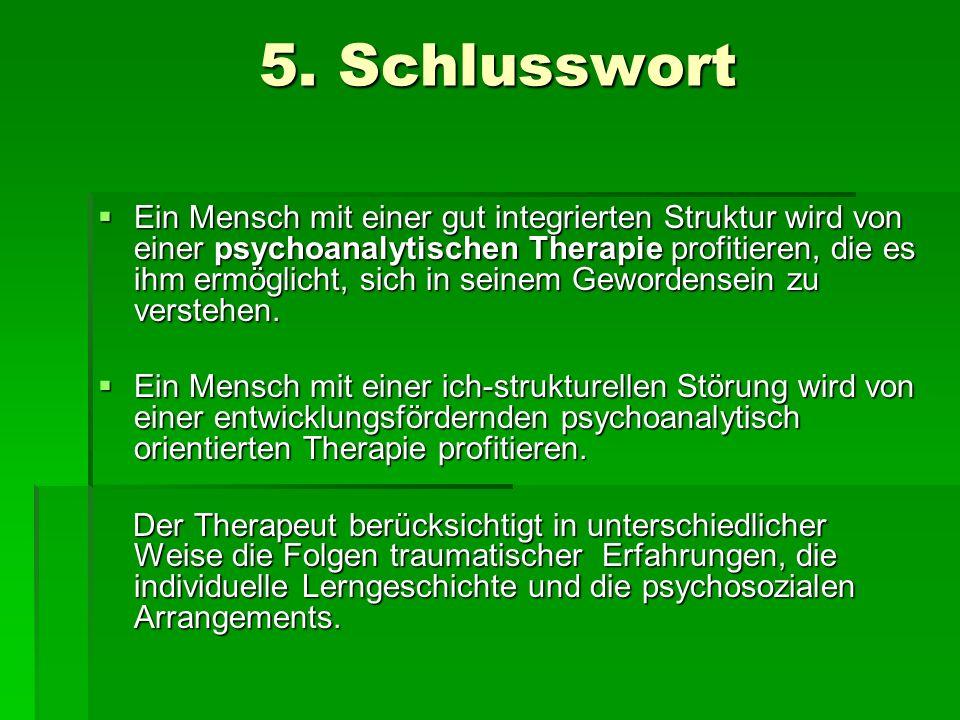 5. Schlusswort 5. Schlusswort Ein Mensch mit einer gut integrierten Struktur wird von einer psychoanalytischen Therapie profitieren, die es ihm ermögl
