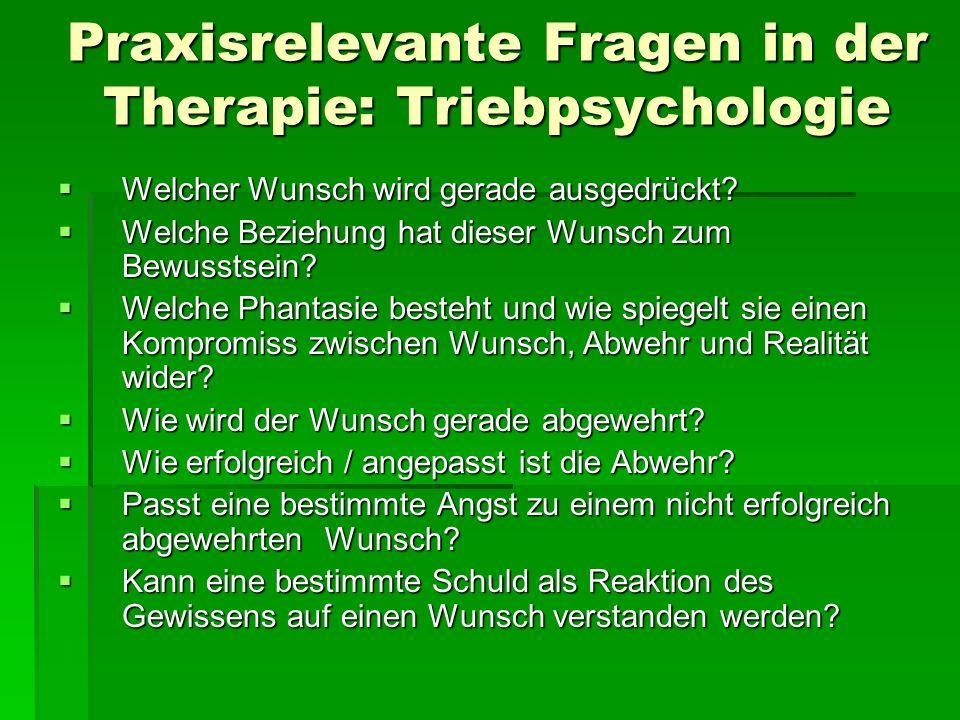 Praxisrelevante Fragen in der Therapie: Triebpsychologie Welcher Wunsch wird gerade ausgedrückt? Welcher Wunsch wird gerade ausgedrückt? Welche Bezieh