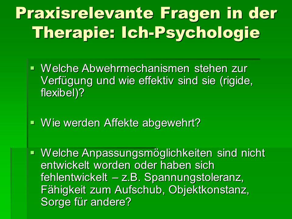 Praxisrelevante Fragen in der Therapie: Ich-Psychologie Welche Abwehrmechanismen stehen zur Verfügung und wie effektiv sind sie (rigide, flexibel)? We