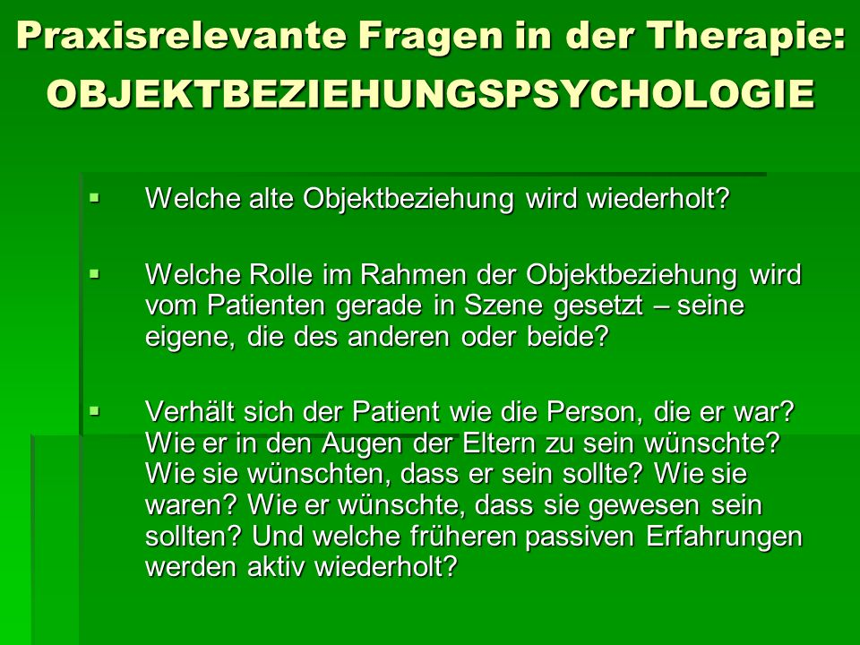 Praxisrelevante Fragen in der Therapie: OBJEKTBEZIEHUNGSPSYCHOLOGIE Welche alte Objektbeziehung wird wiederholt? Welche alte Objektbeziehung wird wied