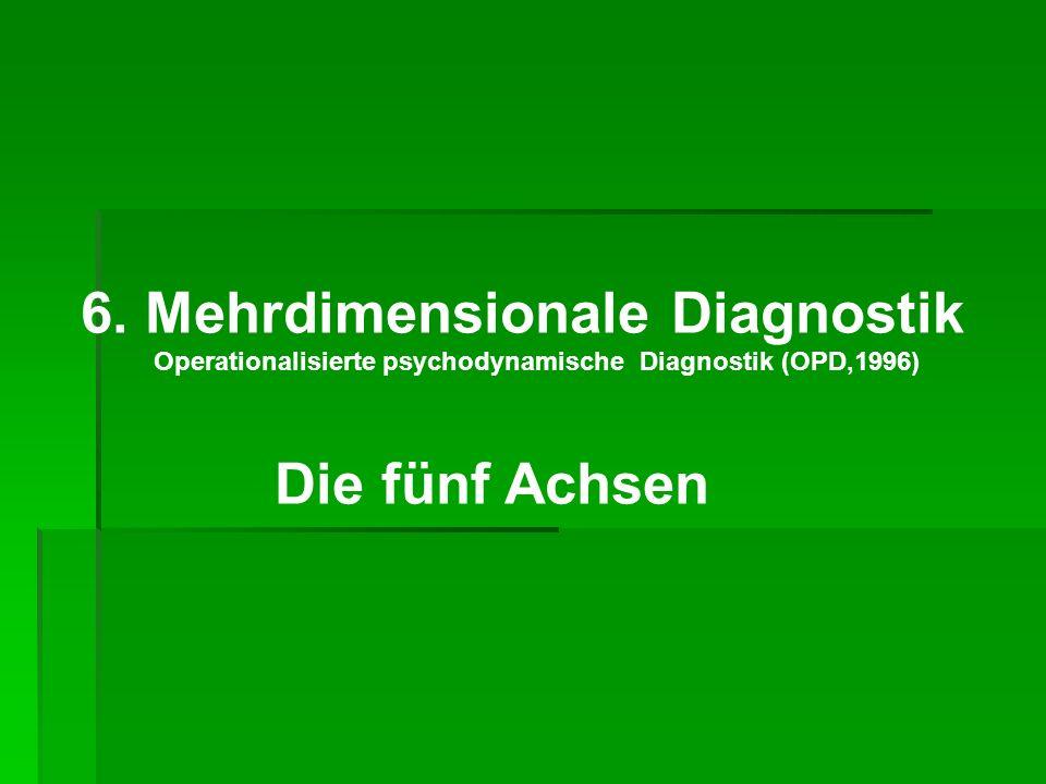 6. Mehrdimensionale Diagnostik Operationalisierte psychodynamische Diagnostik (OPD,1996) Die fünf Achsen