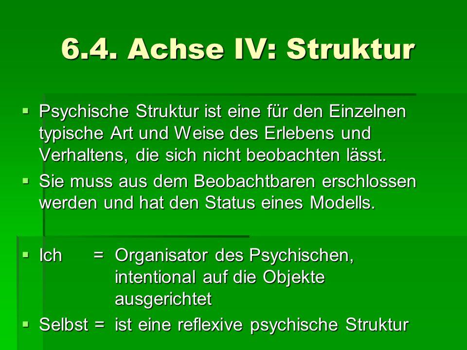 6.4. Achse IV: Struktur Psychische Struktur ist eine für den Einzelnen typische Art und Weise des Erlebens und Verhaltens, die sich nicht beobachten l