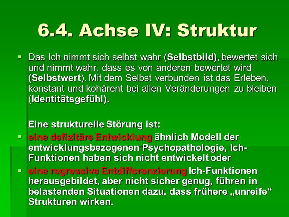 6.4. Achse IV: Struktur Das Ich nimmt sich selbst wahr (Selbstbild), bewertet sich und nimmt wahr, dass es von anderen bewertet wird (Selbstwert). Mit