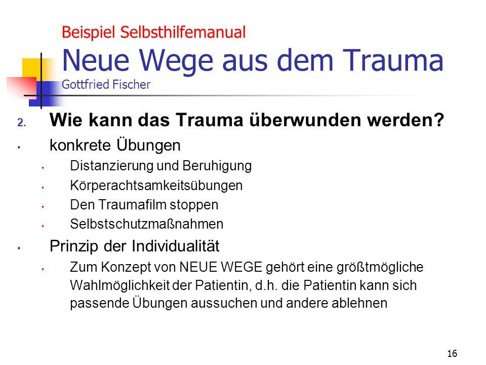 16 Beispiel Selbsthilfemanual Neue Wege aus dem Trauma Gottfried Fischer 2. Wie kann das Trauma überwunden werden? konkrete Übungen Distanzierung und