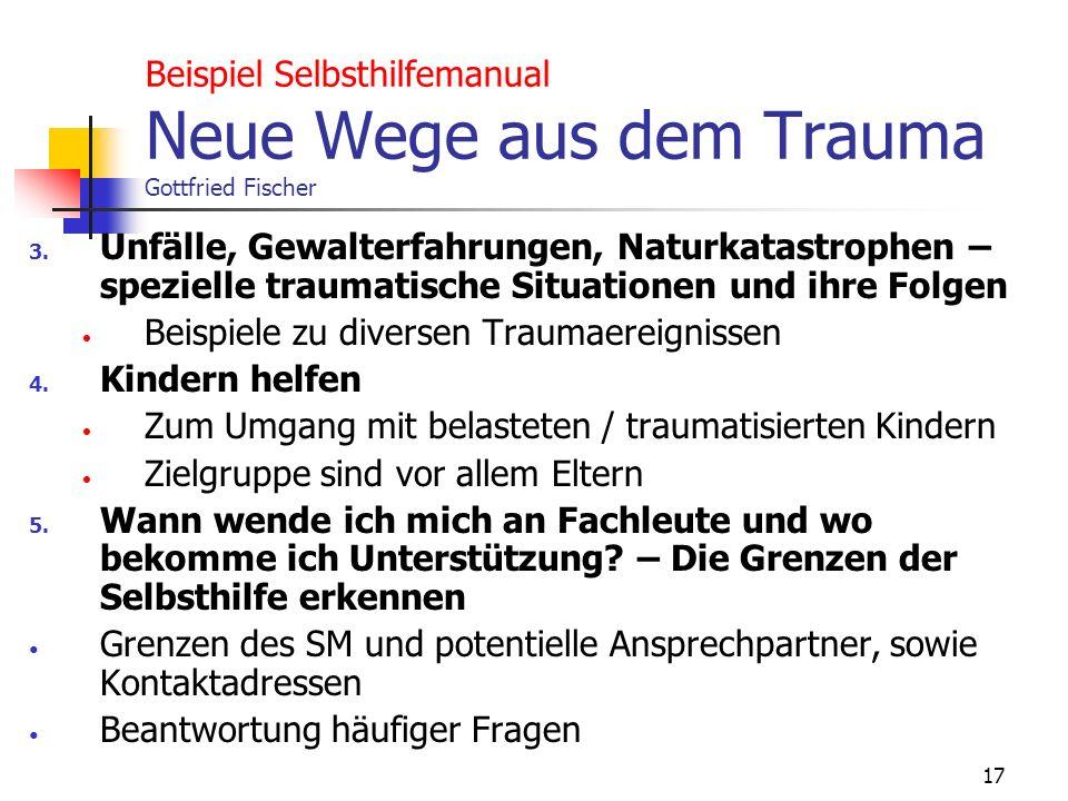 17 Beispiel Selbsthilfemanual Neue Wege aus dem Trauma Gottfried Fischer 3. Unfälle, Gewalterfahrungen, Naturkatastrophen – spezielle traumatische Sit