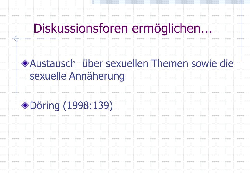 Diskussionsforen ermöglichen... Austausch über sexuellen Themen sowie die sexuelle Annäherung Döring (1998:139)