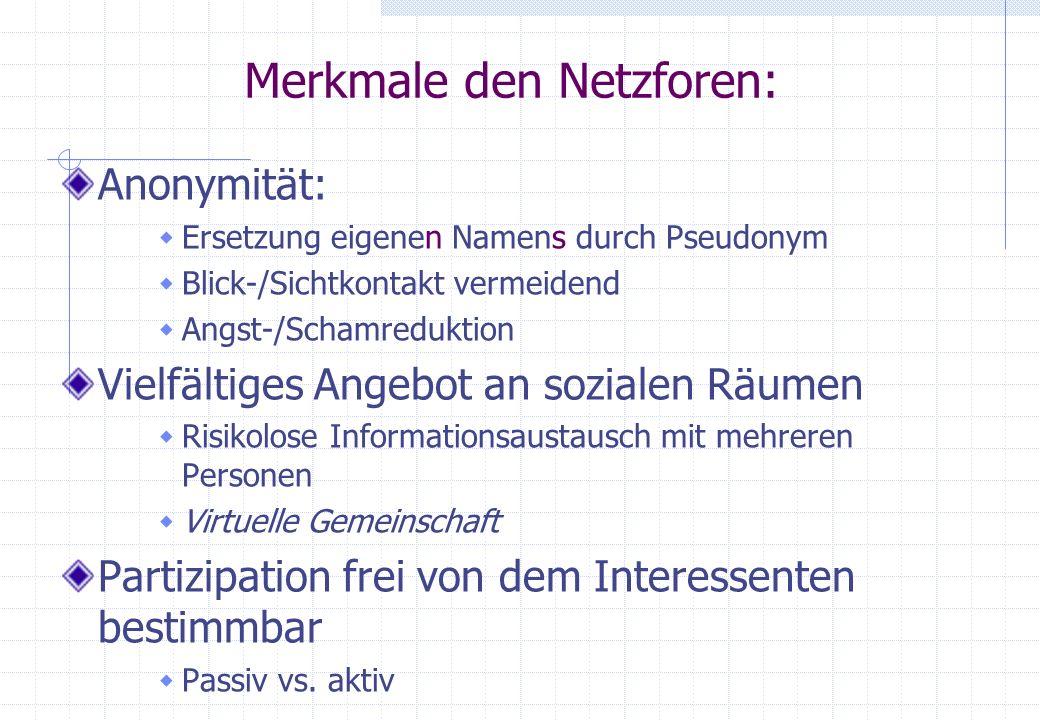 Merkmale den Netzforen: Anonymität: Ersetzung eigenen Namens durch Pseudonym Blick-/Sichtkontakt vermeidend Angst-/Schamreduktion Vielfältiges Angebot