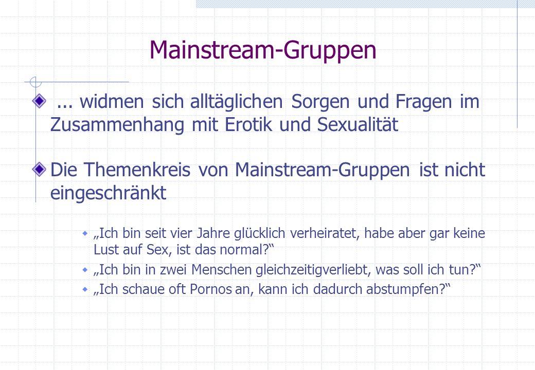Mainstream-Gruppen... widmen sich alltäglichen Sorgen und Fragen im Zusammenhang mit Erotik und Sexualität Die Themenkreis von Mainstream-Gruppen ist