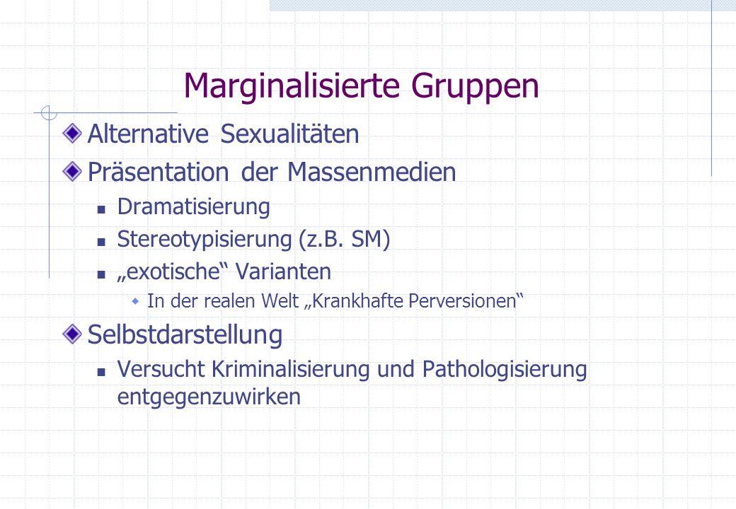 Marginalisierte Gruppen Alternative Sexualitäten Präsentation der Massenmedien Dramatisierung Stereotypisierung (z.B. SM) exotische Varianten In der r