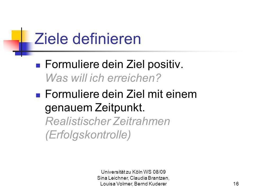 Universität zu Köln WS 08/09 Sina Leichner, Claudia Brantzen, Louisa Volmer, Bernd Kuderer16 Ziele definieren Formuliere dein Ziel positiv. Was will i