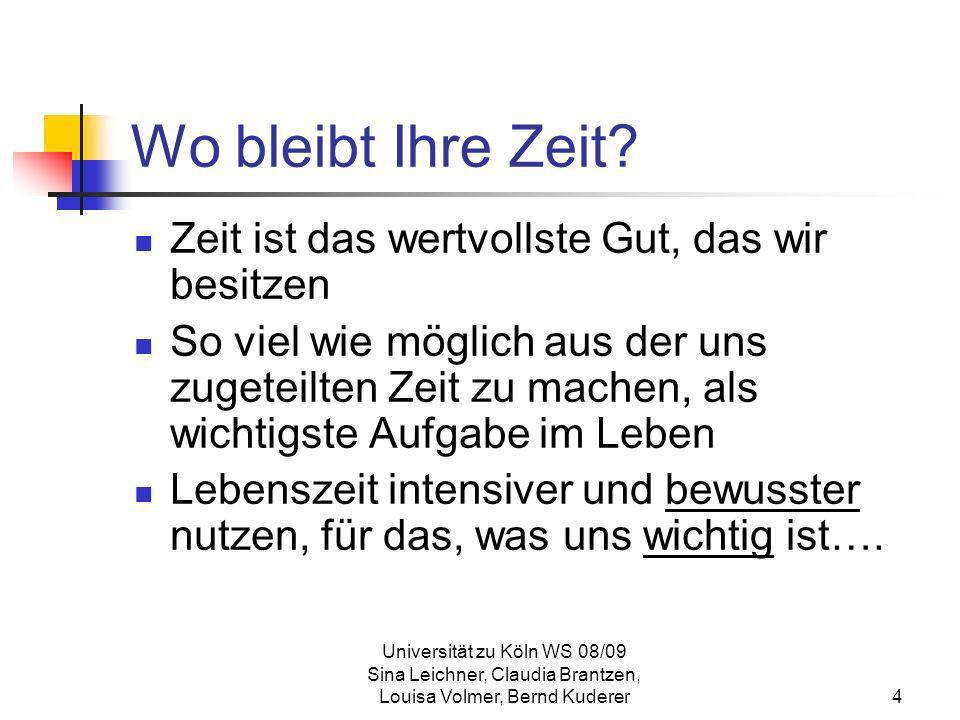 Universität zu Köln WS 08/09 Sina Leichner, Claudia Brantzen, Louisa Volmer, Bernd Kuderer4 Wo bleibt Ihre Zeit? Zeit ist das wertvollste Gut, das wir