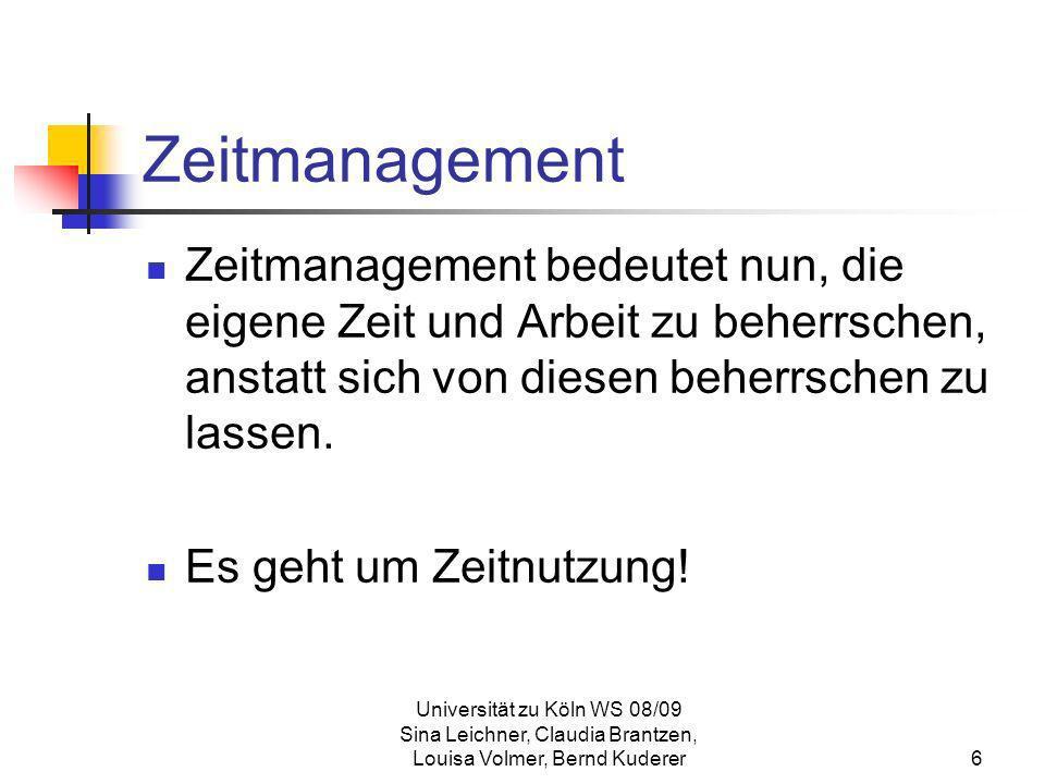 Universität zu Köln WS 08/09 Sina Leichner, Claudia Brantzen, Louisa Volmer, Bernd Kuderer6 Zeitmanagement Zeitmanagement bedeutet nun, die eigene Zei