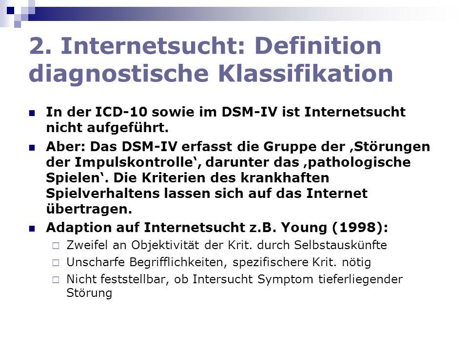2. Internetsucht: Definition diagnostische Klassifikation In der ICD-10 sowie im DSM-IV ist Internetsucht nicht aufgeführt. Aber: Das DSM-IV erfasst d