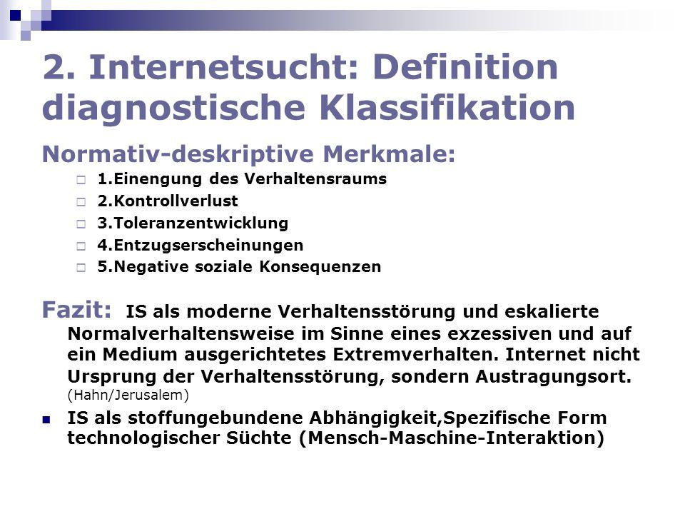 2. Internetsucht: Definition diagnostische Klassifikation Normativ-deskriptive Merkmale: 1.Einengung des Verhaltensraums 2.Kontrollverlust 3.Toleranze