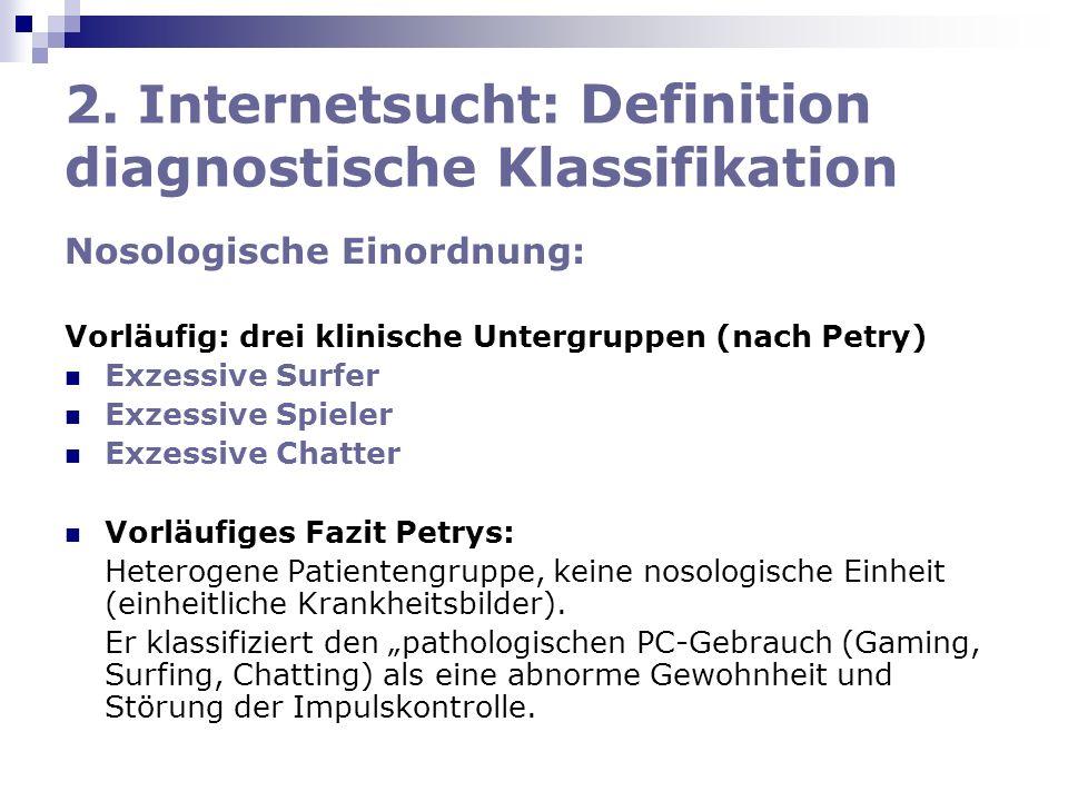2. Internetsucht: Definition diagnostische Klassifikation Nosologische Einordnung: Vorläufig: drei klinische Untergruppen (nach Petry) Exzessive Surfe