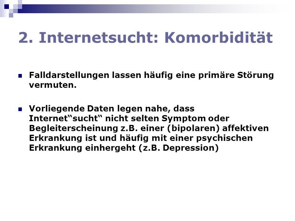 2. Internetsucht: Komorbidität Falldarstellungen lassen häufig eine primäre Störung vermuten. Vorliegende Daten legen nahe, dass Internetsucht nicht s