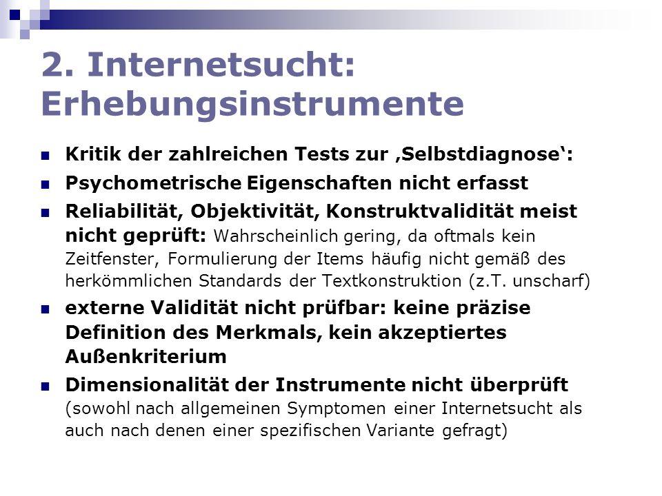 2. Internetsucht: Erhebungsinstrumente Kritik der zahlreichen Tests zur Selbstdiagnose: Psychometrische Eigenschaften nicht erfasst Reliabilität, Obje