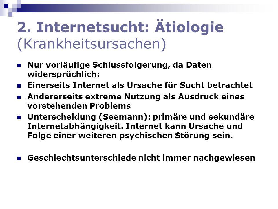 2. Internetsucht: Ätiologie (Krankheitsursachen) Nur vorläufige Schlussfolgerung, da Daten widersprüchlich: Einerseits Internet als Ursache für Sucht