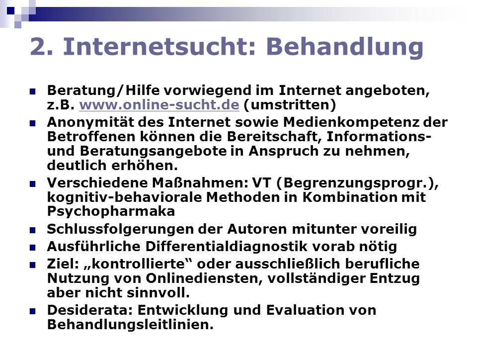 2. Internetsucht: Behandlung Beratung/Hilfe vorwiegend im Internet angeboten, z.B. www.online-sucht.de (umstritten)www.online-sucht.de Anonymität des