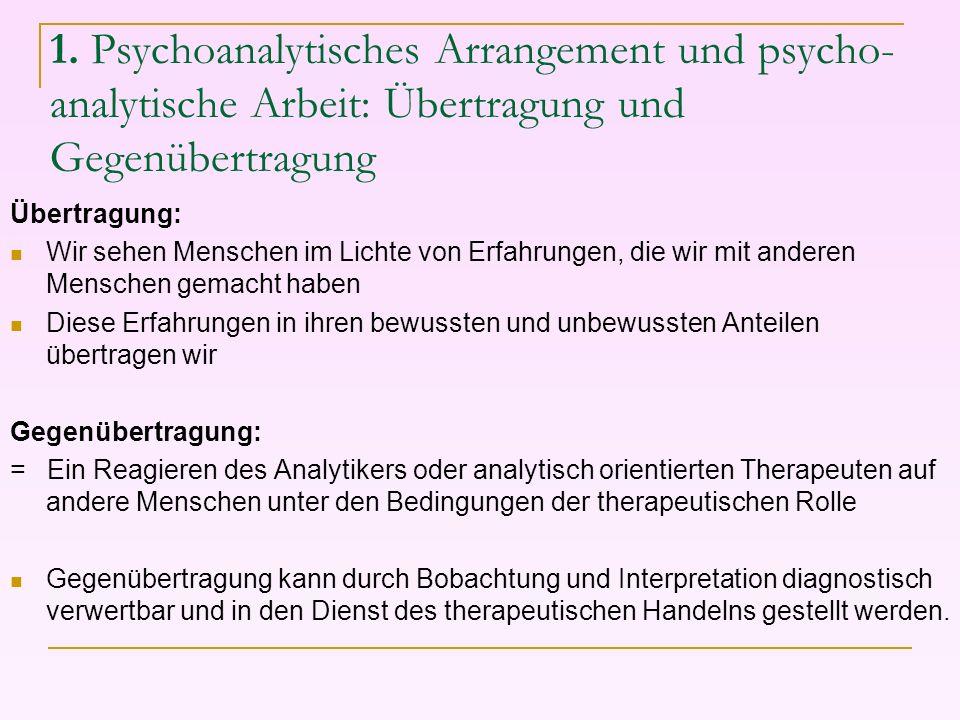 1. Psychoanalytisches Arrangement und psycho- analytische Arbeit: Übertragung und Gegenübertragung Übertragung: Wir sehen Menschen im Lichte von Erfah