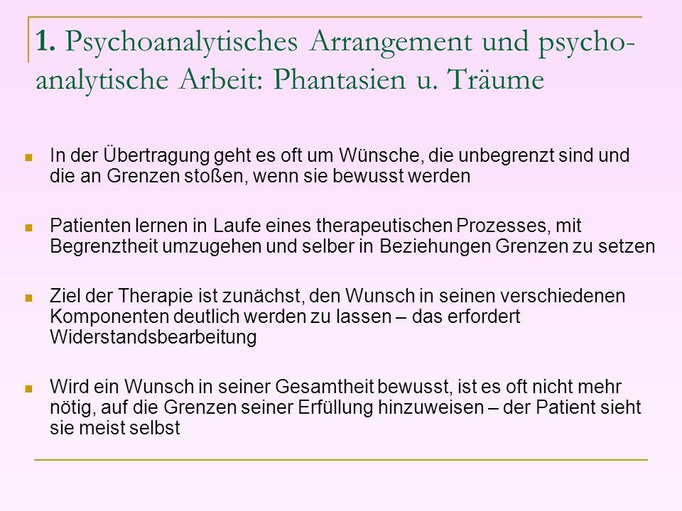 1. Psychoanalytisches Arrangement und psycho- analytische Arbeit: Phantasien u. Träume In der Übertragung geht es oft um Wünsche, die unbegrenzt sind