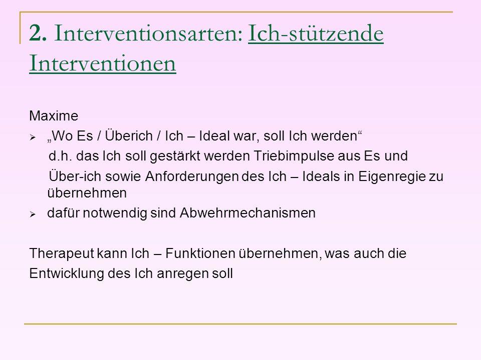 2. Interventionsarten: Ich-stützende Interventionen Maxime Wo Es / Überich / Ich – Ideal war, soll Ich werden d.h. das Ich soll gestärkt werden Triebi