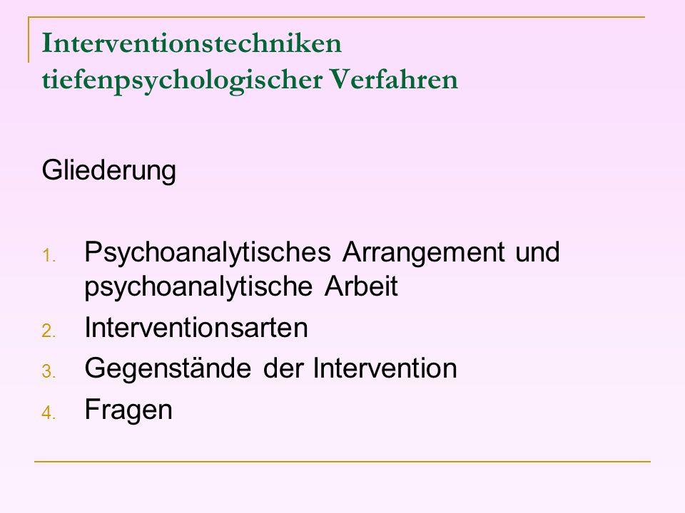 Interventionstechniken tiefenpsychologischer Verfahren Gliederung 1. Psychoanalytisches Arrangement und psychoanalytische Arbeit 2. Interventionsarten