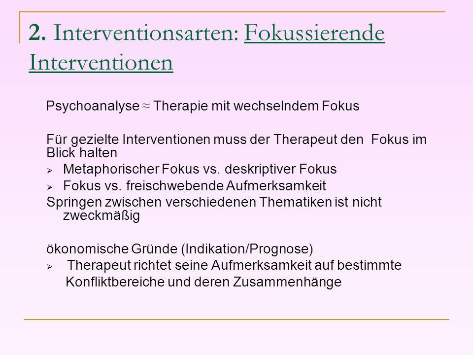 2. Interventionsarten: Fokussierende Interventionen Psychoanalyse Therapie mit wechselndem Fokus Für gezielte Interventionen muss der Therapeut den Fo