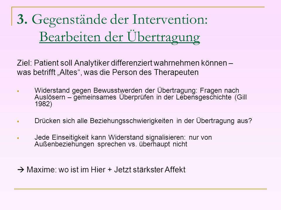 3. Gegenstände der Intervention: Bearbeiten der Übertragung Ziel: Patient soll Analytiker differenziert wahrnehmen können – was betrifft Altes, was di