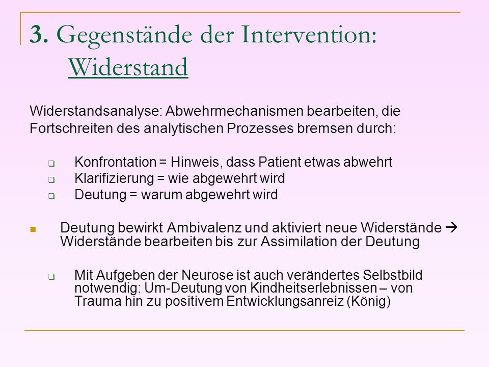 3. Gegenstände der Intervention: Widerstand Widerstandsanalyse: Abwehrmechanismen bearbeiten, die Fortschreiten des analytischen Prozesses bremsen dur