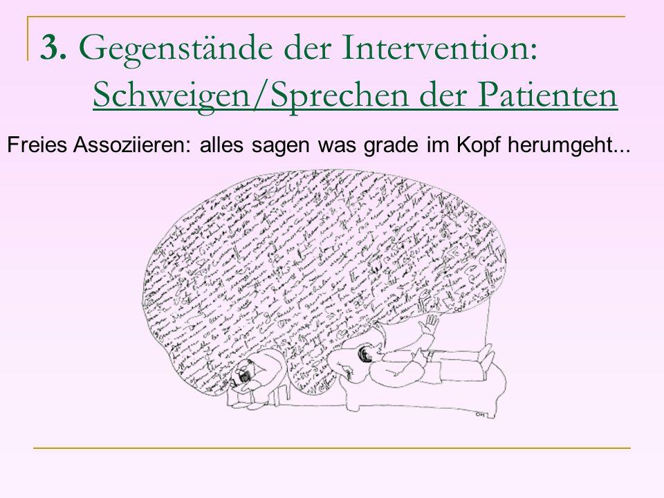 3. Gegenstände der Intervention: Schweigen/Sprechen der Patienten Freies Assoziieren: alles sagen was grade im Kopf herumgeht...
