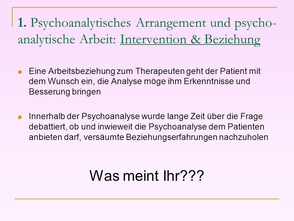 1. Psychoanalytisches Arrangement und psycho- analytische Arbeit: Intervention & Beziehung Eine Arbeitsbeziehung zum Therapeuten geht der Patient mit