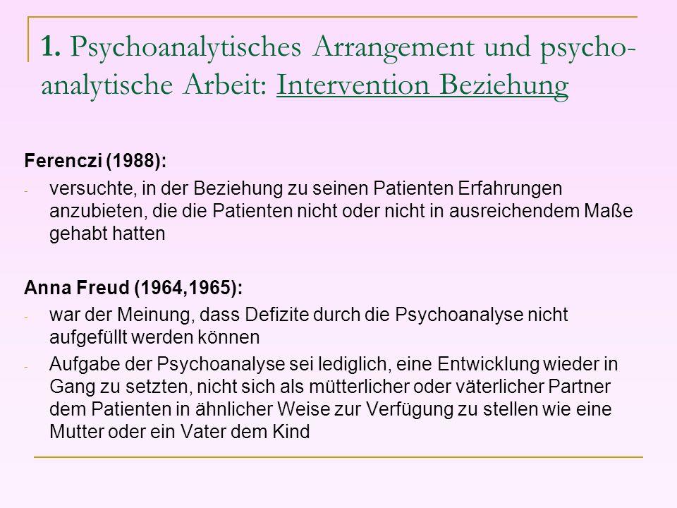 1. Psychoanalytisches Arrangement und psycho- analytische Arbeit: Intervention Beziehung Ferenczi (1988): - versuchte, in der Beziehung zu seinen Pati
