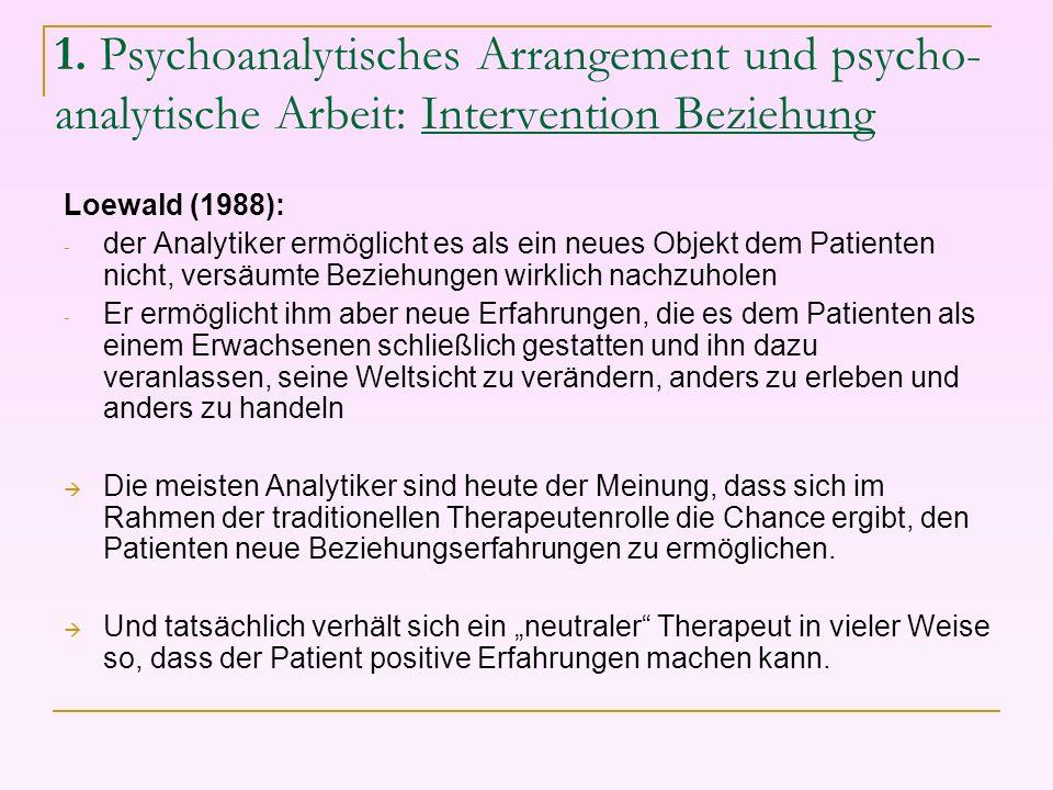 1. Psychoanalytisches Arrangement und psycho- analytische Arbeit: Intervention Beziehung Loewald (1988): - der Analytiker ermöglicht es als ein neues