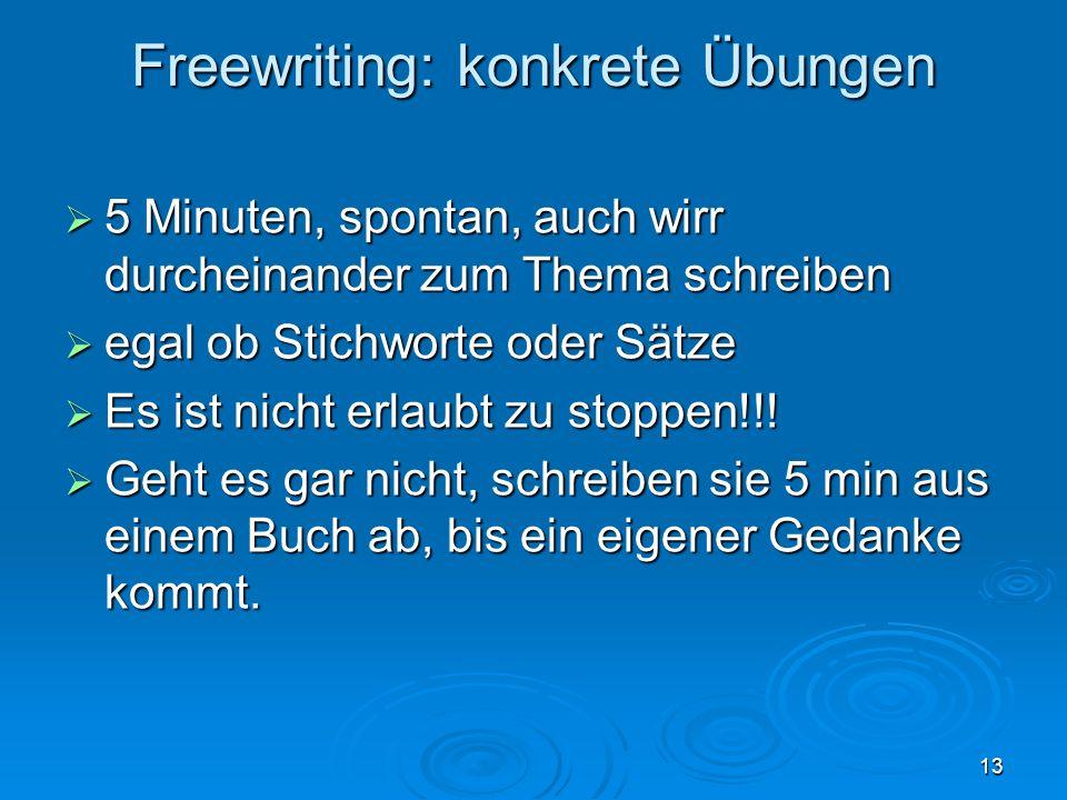 13 Freewriting: konkrete Übungen 5 Minuten, spontan, auch wirr durcheinander zum Thema schreiben 5 Minuten, spontan, auch wirr durcheinander zum Thema