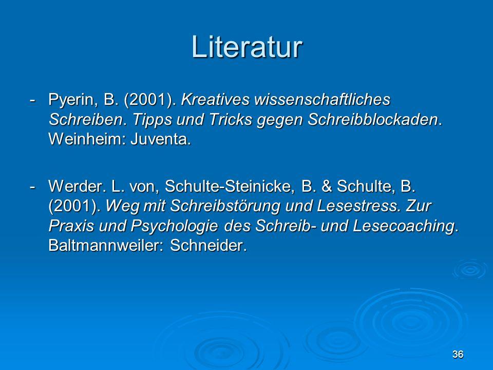 36 Literatur - Pyerin, B. (2001). Kreatives wissenschaftliches Schreiben. Tipps und Tricks gegen Schreibblockaden. Weinheim: Juventa. - Werder. L. von