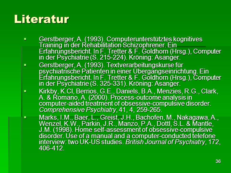 36 Literatur Gerstberger, A. (1993). Computerunterstütztes kognitives Training in der Rehabilitation Schizophrener. Ein Erfahrungsbericht. In F. Trett